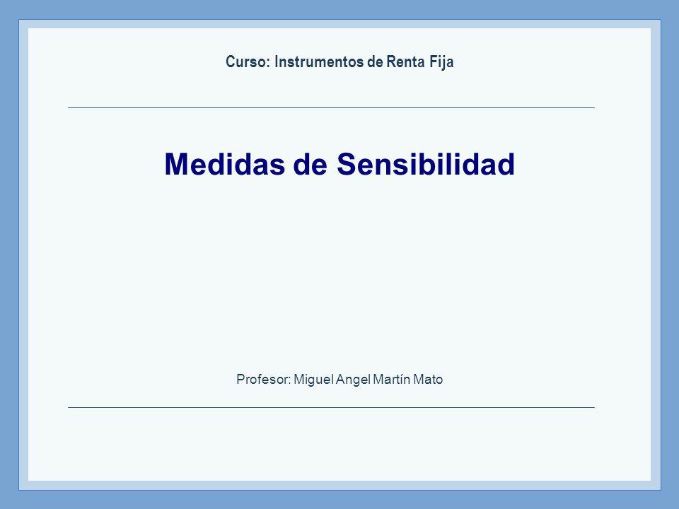 Medidas de Sensibilidad Curso: Instrumentos de Renta Fija Profesor: Miguel Angel Martín Mato