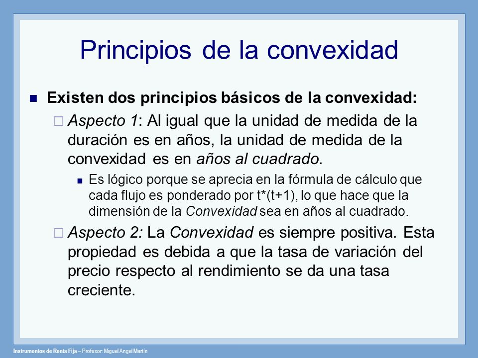 Principios de la convexidad Existen dos principios básicos de la convexidad: Aspecto 1: Al igual que la unidad de medida de la duración es en años, la