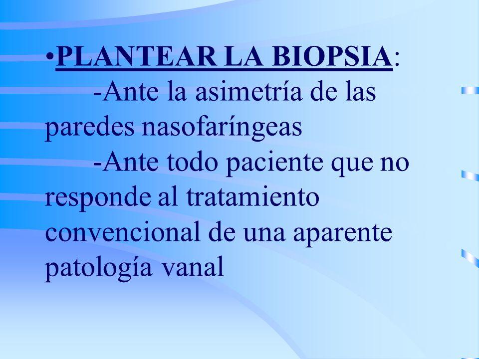 PLANTEAR LA BIOPSIA: -Ante la asimetría de las paredes nasofaríngeas -Ante todo paciente que no responde al tratamiento convencional de una aparente p