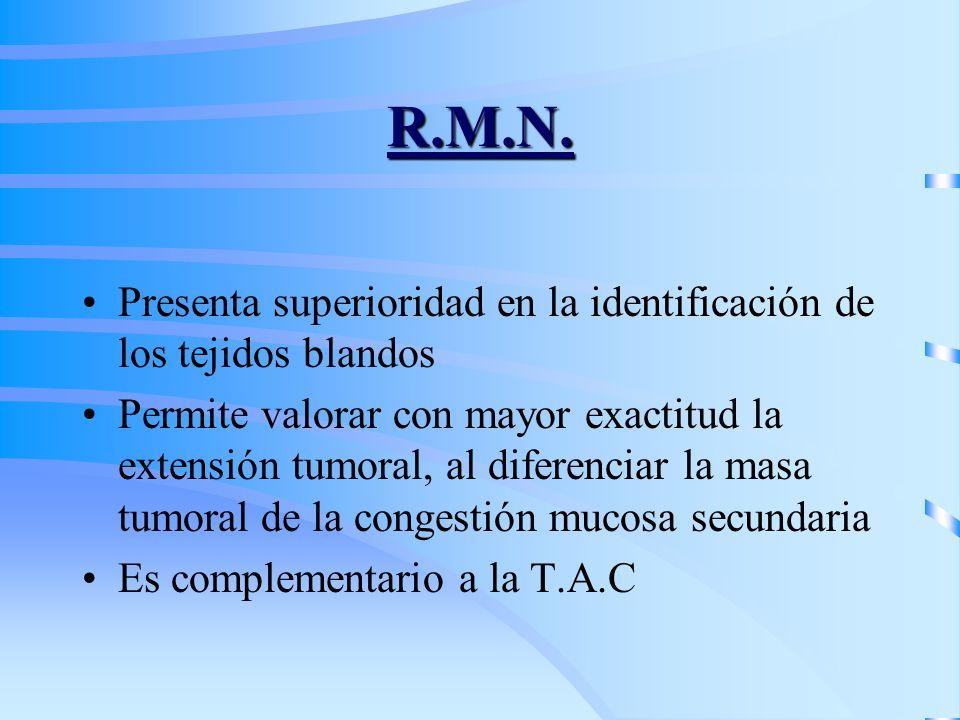 R.M.N. Presenta superioridad en la identificación de los tejidos blandos Permite valorar con mayor exactitud la extensión tumoral, al diferenciar la m