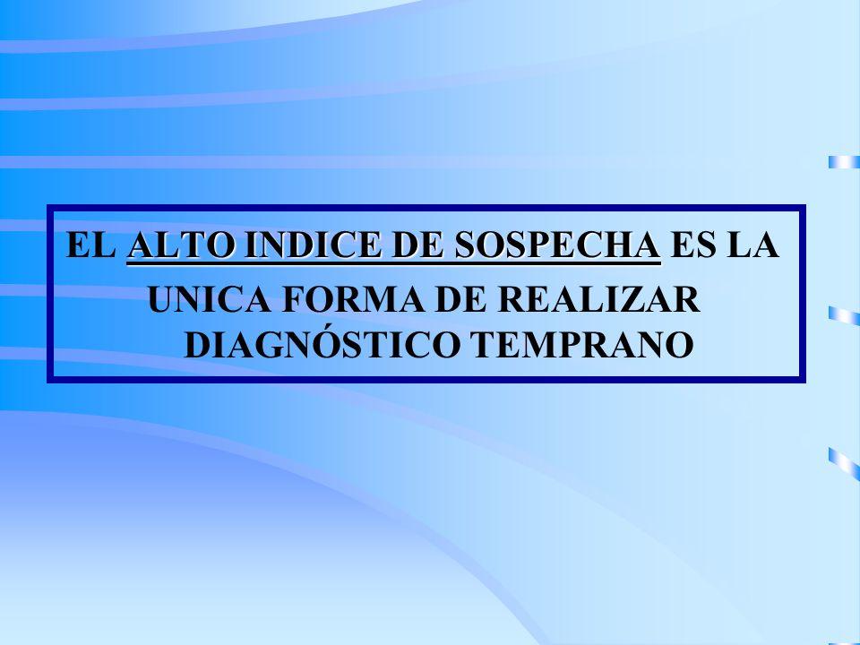 ALTO INDICE DE SOSPECHA EL ALTO INDICE DE SOSPECHA ES LA UNICA FORMA DE REALIZAR DIAGNÓSTICO TEMPRANO