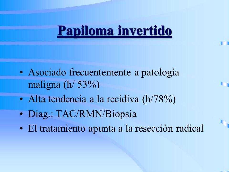 Papiloma invertido Asociado frecuentemente a patología maligna (h/ 53%) Alta tendencia a la recidiva (h/78%) Diag.: TAC/RMN/Biopsia El tratamiento apu