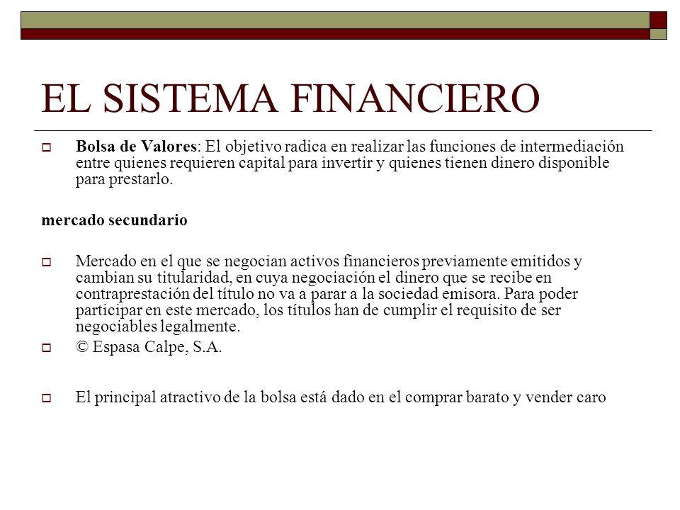 EL SISTEMA FINANCIERO Bolsa de Valores: El objetivo radica en realizar las funciones de intermediación entre quienes requieren capital para invertir y