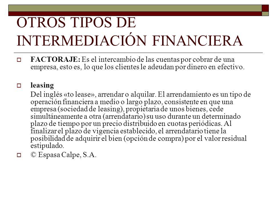 OTROS TIPOS DE INTERMEDIACIÓN FINANCIERA FACTORAJE: Es el intercambio de las cuentas por cobrar de una empresa, esto es, lo que los clientes le adeuda