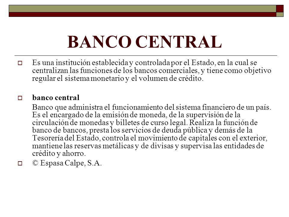 BANCO CENTRAL Es una institución establecida y controlada por el Estado, en la cual se centralizan las funciones de los bancos comerciales, y tiene co