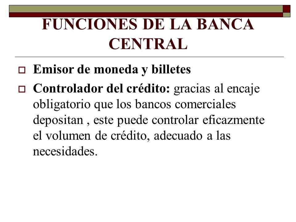 FUNCIONES DE LA BANCA CENTRAL Emisor de moneda y billetes Controlador del crédito: gracias al encaje obligatorio que los bancos comerciales depositan,