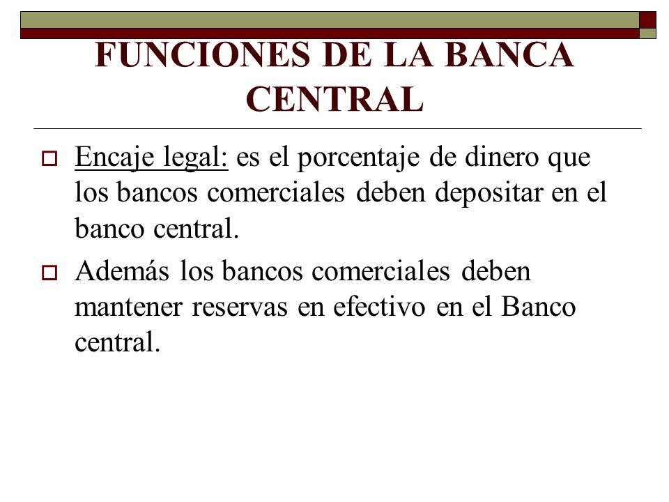 FUNCIONES DE LA BANCA CENTRAL Encaje legal: es el porcentaje de dinero que los bancos comerciales deben depositar en el banco central. Además los banc
