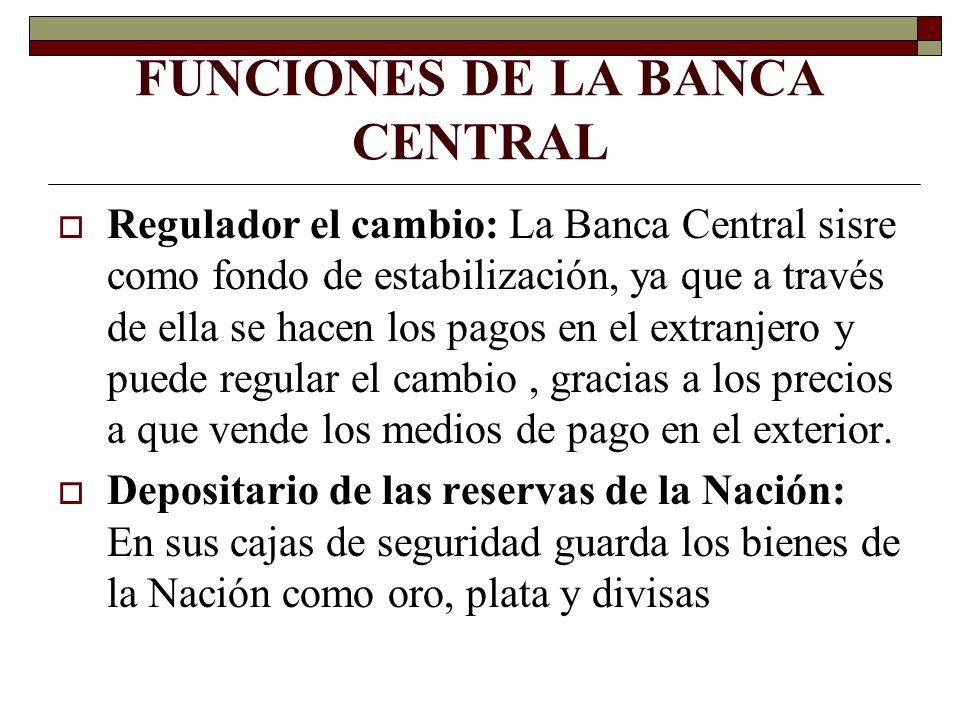 FUNCIONES DE LA BANCA CENTRAL Regulador el cambio: La Banca Central sisre como fondo de estabilización, ya que a través de ella se hacen los pagos en