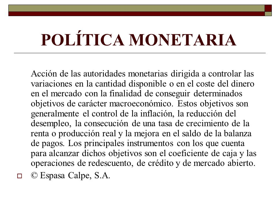 POLÍTICA MONETARIA Acción de las autoridades monetarias dirigida a controlar las variaciones en la cantidad disponible o en el coste del dinero en el