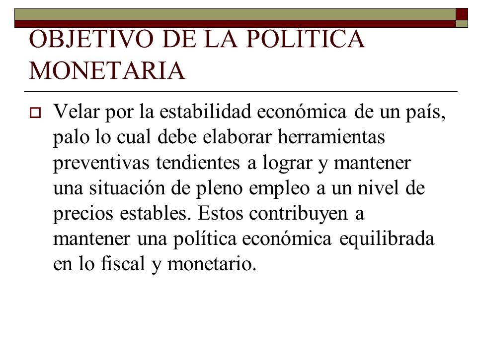 OBJETIVO DE LA POLÍTICA MONETARIA Velar por la estabilidad económica de un país, palo lo cual debe elaborar herramientas preventivas tendientes a logr