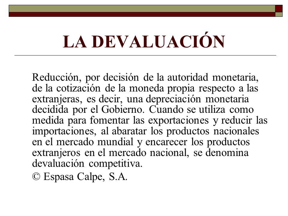 LA DEVALUACIÓN Reducción, por decisión de la autoridad monetaria, de la cotización de la moneda propia respecto a las extranjeras, es decir, una depre