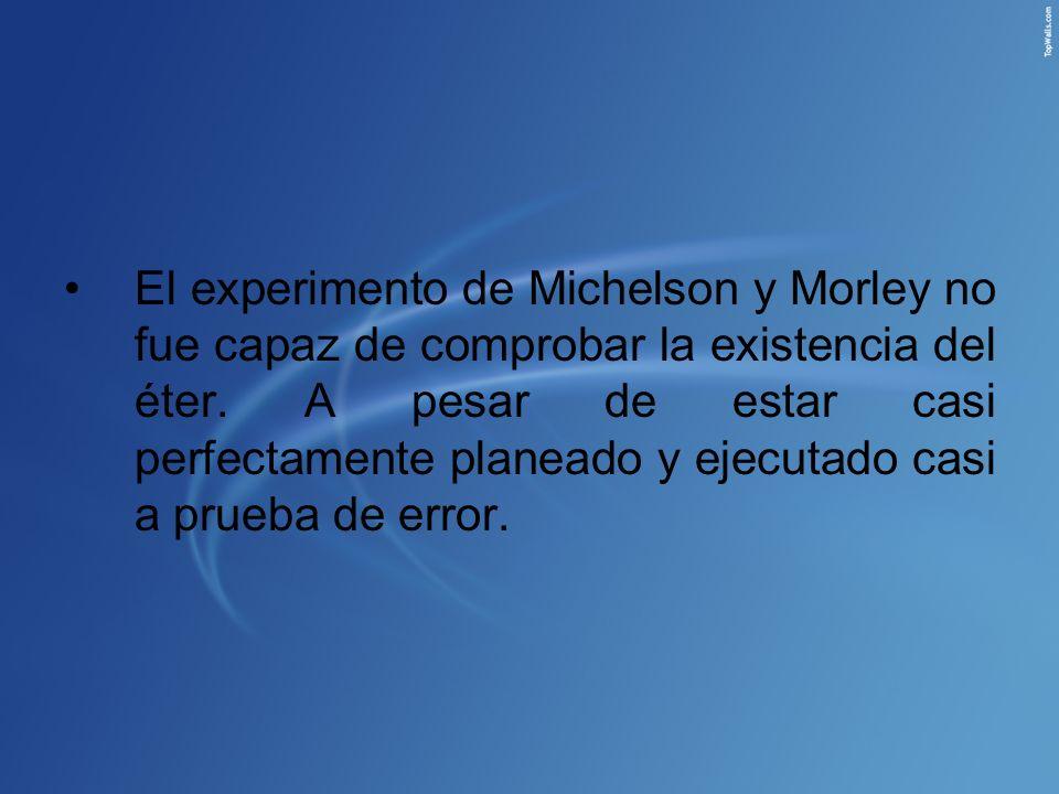 El experimento de Michelson y Morley no fue capaz de comprobar la existencia del éter. A pesar de estar casi perfectamente planeado y ejecutado casi a