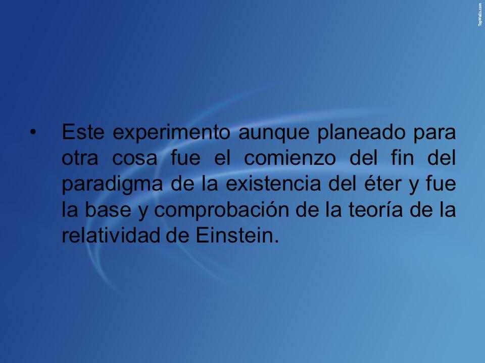 Este experimento aunque planeado para otra cosa fue el comienzo del fin del paradigma de la existencia del éter y fue la base y comprobación de la teo