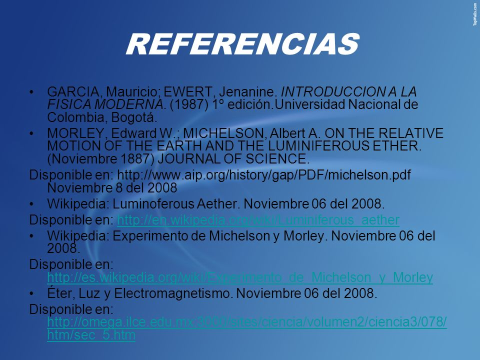 REFERENCIAS GARCIA, Mauricio; EWERT, Jenanine. INTRODUCCION A LA FISICA MODERNA. (1987) 1º edición.Universidad Nacional de Colombia, Bogotá. MORLEY, E