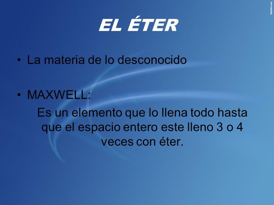 EL ÉTER La materia de lo desconocido MAXWELL: Es un elemento que lo llena todo hasta que el espacio entero este lleno 3 o 4 veces con éter.
