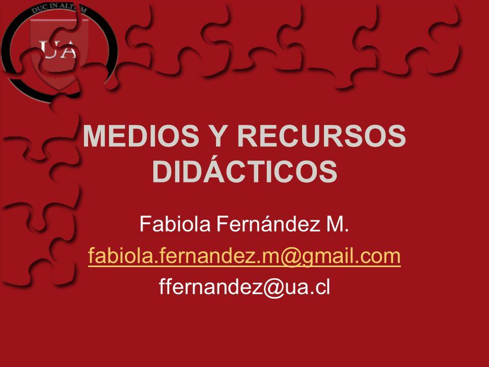 MEDIOS Y RECURSOS DIDÁCTICOS Fabiola Fernández M. fabiola.fernandez.m@gmail.com ffernandez@ua.cl