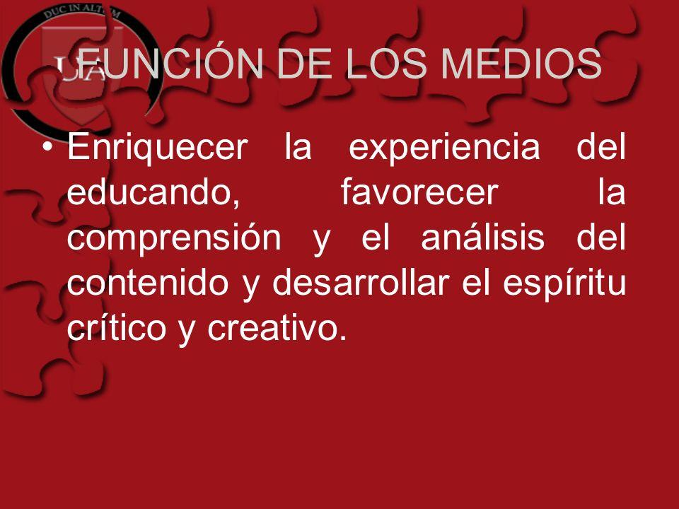 FUNCIÓN DE LOS MEDIOS Enriquecer la experiencia del educando, favorecer la comprensión y el análisis del contenido y desarrollar el espíritu crítico y