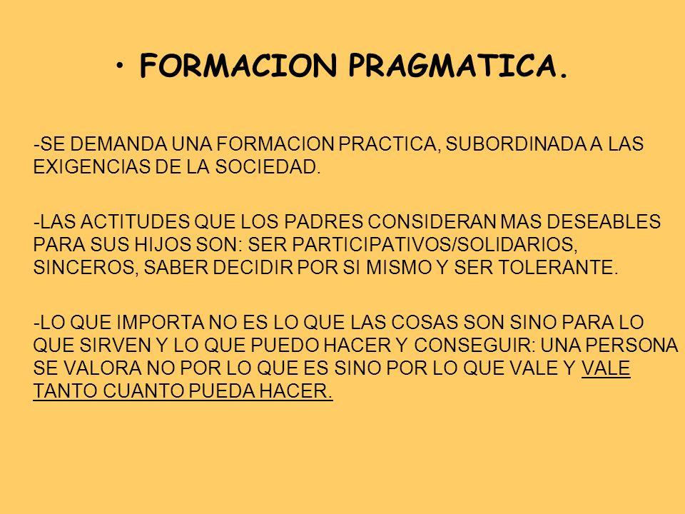 FORMACION PRAGMATICA. -SE DEMANDA UNA FORMACION PRACTICA, SUBORDINADA A LAS EXIGENCIAS DE LA SOCIEDAD. -LAS ACTITUDES QUE LOS PADRES CONSIDERAN MAS DE
