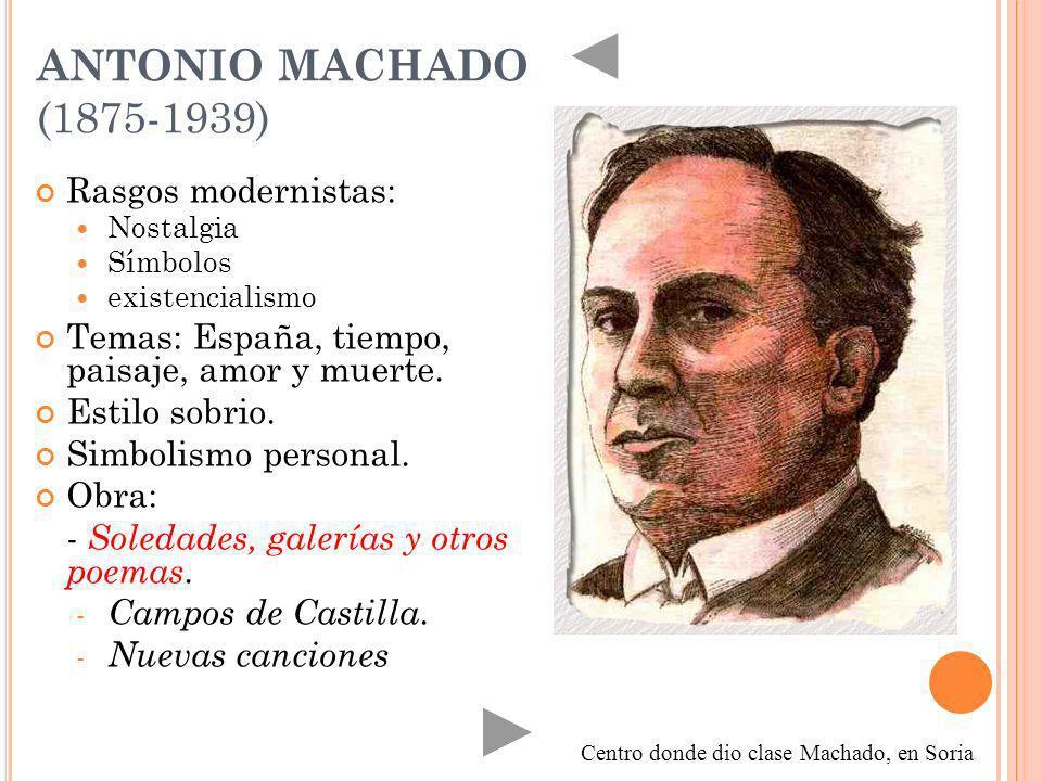 ANTONIO MACHADO (1875-1939) Rasgos modernistas: Nostalgia Símbolos existencialismo Temas: España, tiempo, paisaje, amor y muerte. Estilo sobrio. Simbo