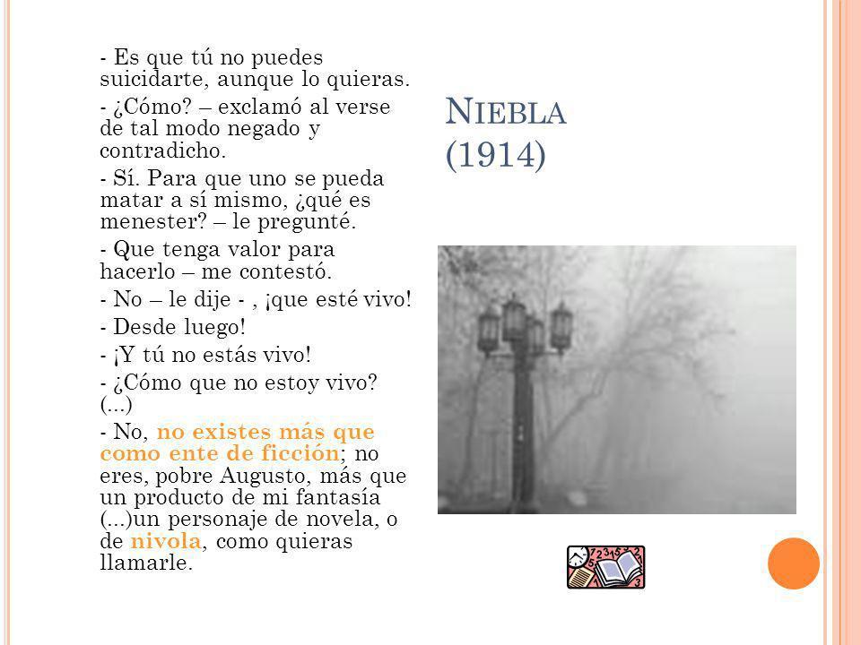 N IEBLA (1914) - Es que tú no puedes suicidarte, aunque lo quieras. - ¿Cómo? – exclamó al verse de tal modo negado y contradicho. - Sí. Para que uno s