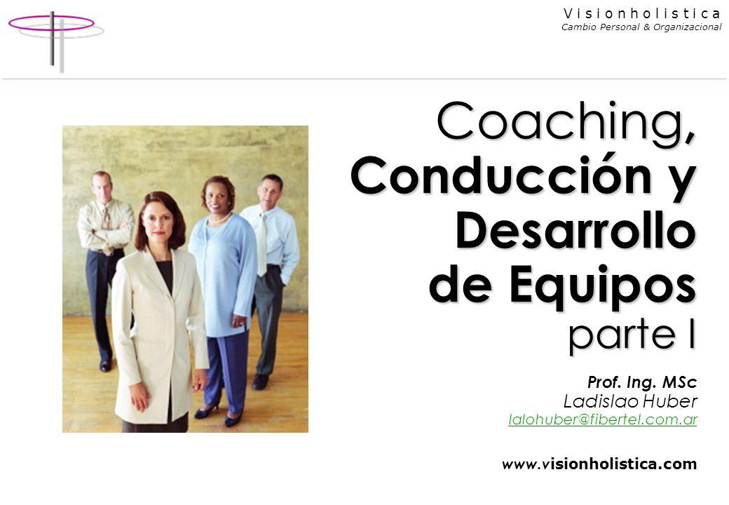V i s i o n h o l i s t i c a Cambio Personal & Organizacional Coaching, Conducción y Desarrollo de Equipos parte I Coaching, Conducción y Desarrollo de Equipos parte I Prof.