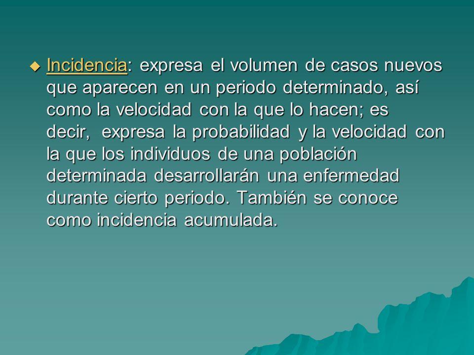 Incidencia: expresa el volumen de casos nuevos que aparecen en un periodo determinado, así como la velocidad con la que lo hacen; es decir, expresa la