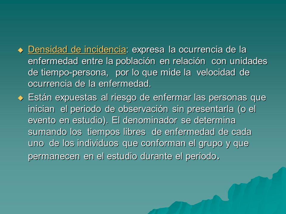 Densidad de incidencia: expresa la ocurrencia de la enfermedad entre la población en relación con unidades de tiempo-persona, por lo que mide la veloc