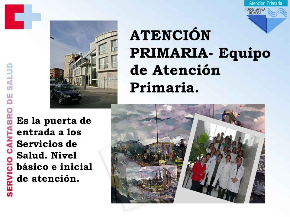 ATENCIÓN PRIMARIA- Equipo de Atención Primaria.Es la puerta de entrada a los Servicios de Salud.