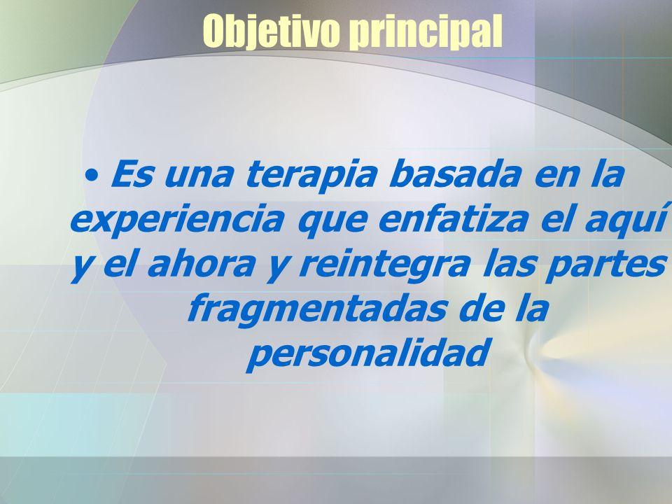 Objetivo principal Es una terapia basada en la experiencia que enfatiza el aquí y el ahora y reintegra las partes fragmentadas de la personalidad