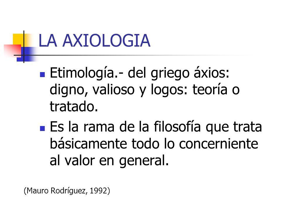 LA AXIOLOGIA Etimología.- del griego áxios: digno, valioso y logos: teoría o tratado. Es la rama de la filosofía que trata básicamente todo lo concern
