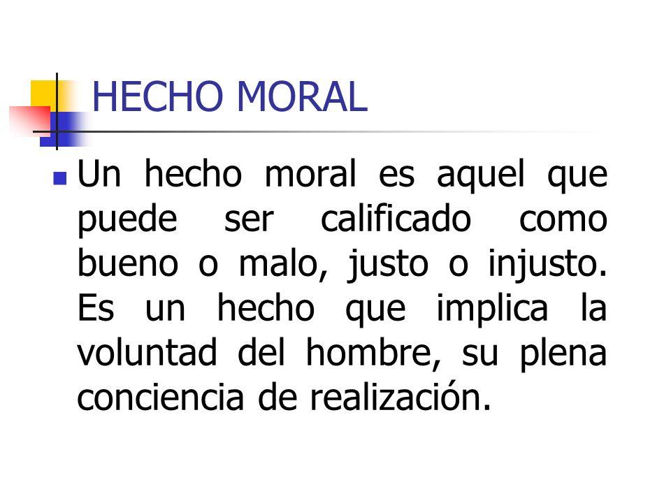 HECHO MORAL Un hecho moral es aquel que puede ser calificado como bueno o malo, justo o injusto. Es un hecho que implica la voluntad del hombre, su pl