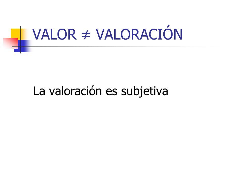 VALOR VALORACIÓN La valoración es subjetiva
