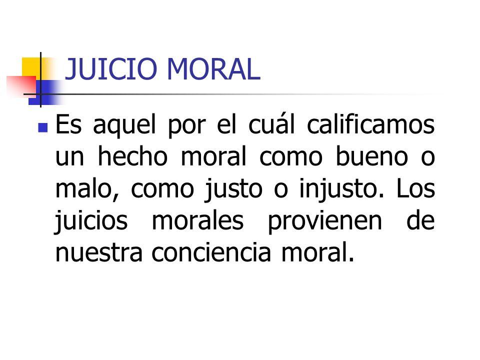 JUICIO MORAL Es aquel por el cuál calificamos un hecho moral como bueno o malo, como justo o injusto. Los juicios morales provienen de nuestra concien