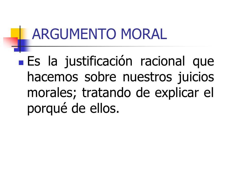 ARGUMENTO MORAL Es la justificación racional que hacemos sobre nuestros juicios morales; tratando de explicar el porqué de ellos.