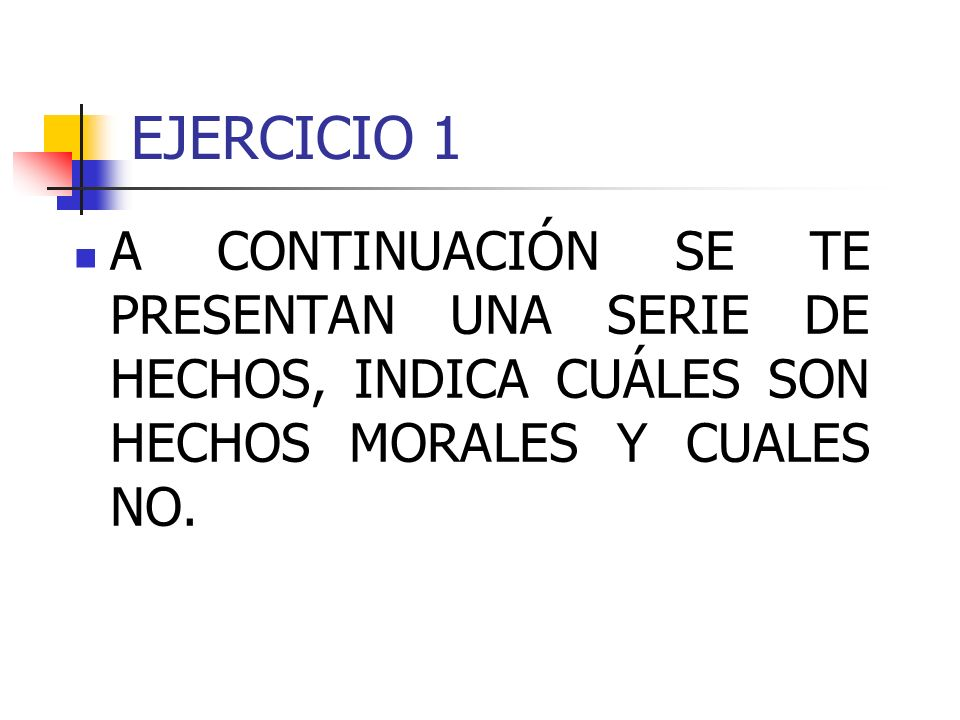 EJERCICIO 1 A CONTINUACIÓN SE TE PRESENTAN UNA SERIE DE HECHOS, INDICA CUÁLES SON HECHOS MORALES Y CUALES NO.