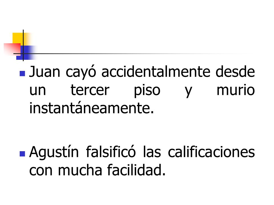Juan cayó accidentalmente desde un tercer piso y murio instantáneamente. Agustín falsificó las calificaciones con mucha facilidad.