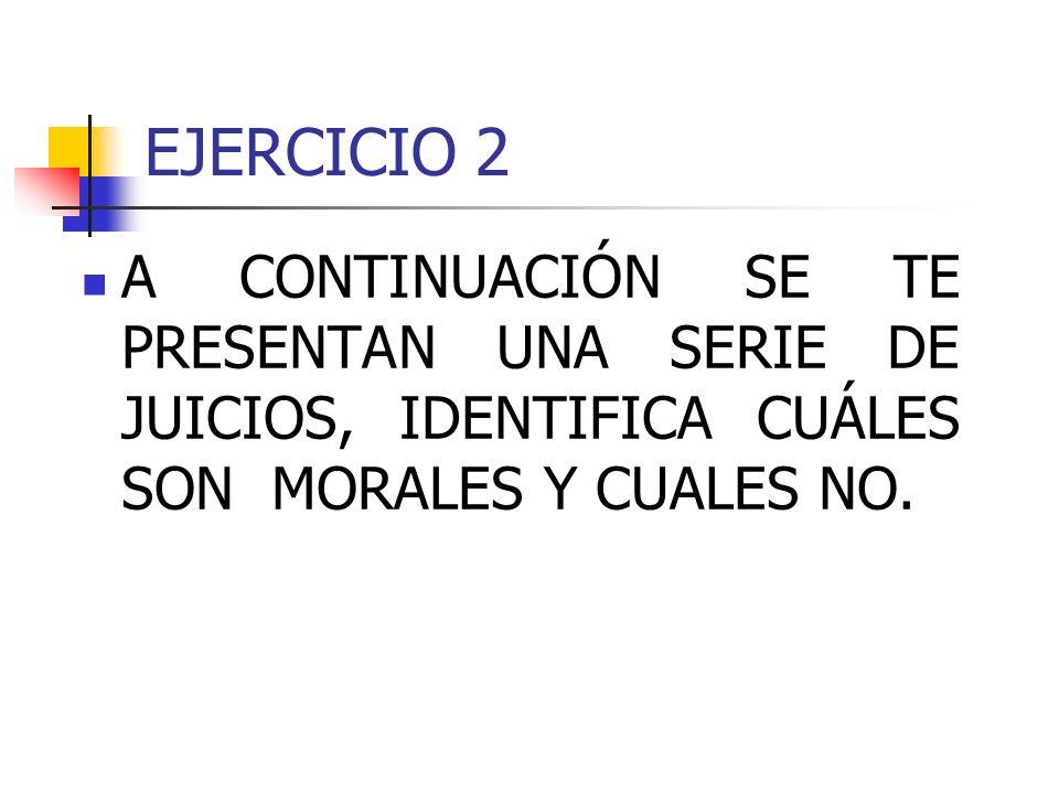 EJERCICIO 2 A CONTINUACIÓN SE TE PRESENTAN UNA SERIE DE JUICIOS, IDENTIFICA CUÁLES SON MORALES Y CUALES NO.