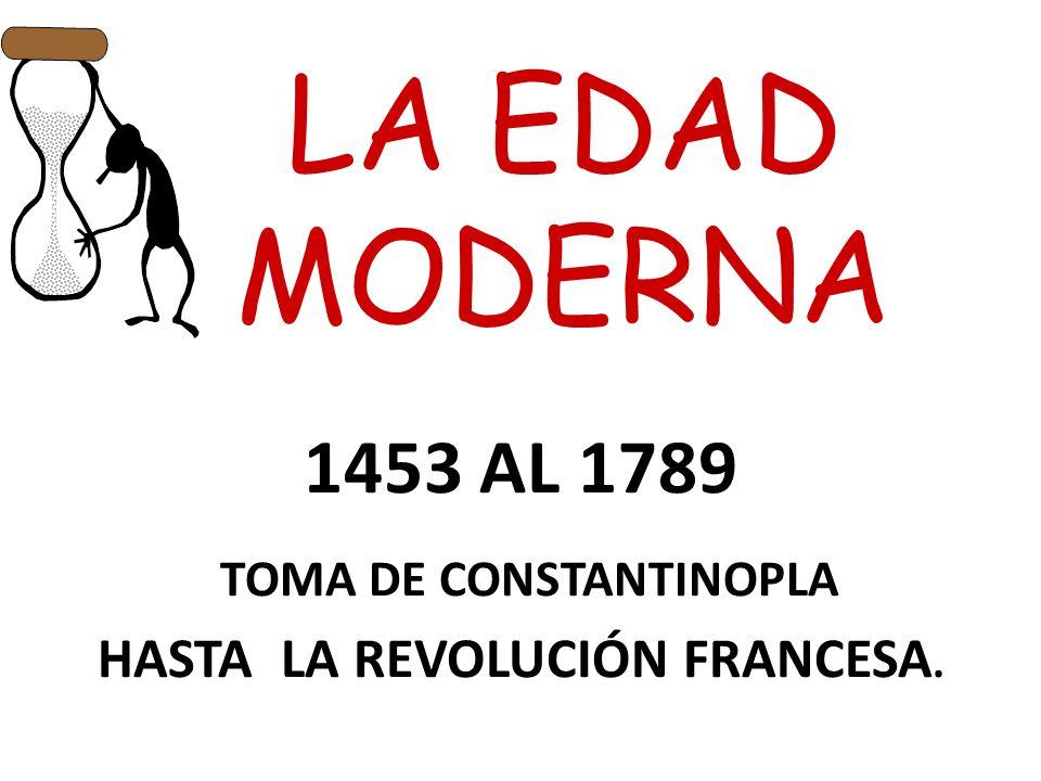 LA EDAD MODERNA 1453 AL 1789 TOMA DE CONSTANTINOPLA HASTA LA REVOLUCIÓN FRANCESA.