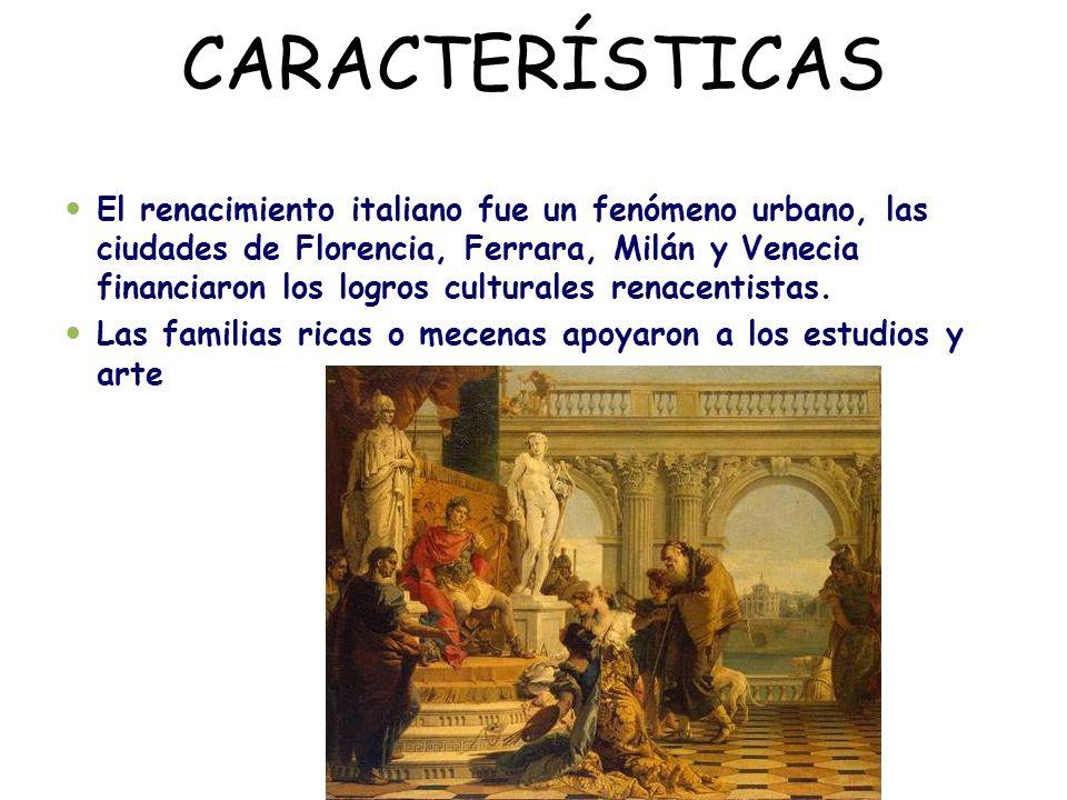 CARACTERÍSTICAS El renacimiento italiano fue un fenómeno urbano, las ciudades de Florencia, Ferrara, Milán y Venecia financiaron los logros culturales renacentistas.