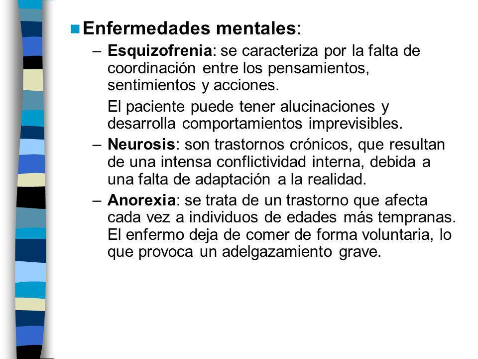 Enfermedades mentales: –Esquizofrenia: se caracteriza por la falta de coordinación entre los pensamientos, sentimientos y acciones. El paciente puede