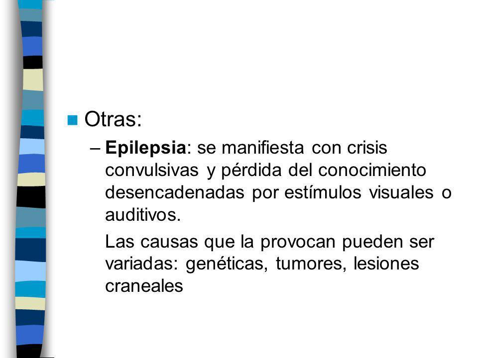 Otras: –Epilepsia: se manifiesta con crisis convulsivas y pérdida del conocimiento desencadenadas por estímulos visuales o auditivos. Las causas que l