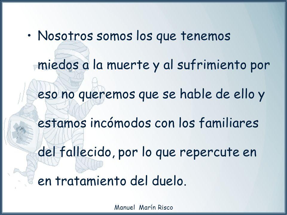 Manuel Marín Risco Nosotros somos los que tenemos miedos a la muerte y al sufrimiento por eso no queremos que se hable de ello y estamos incómodos con