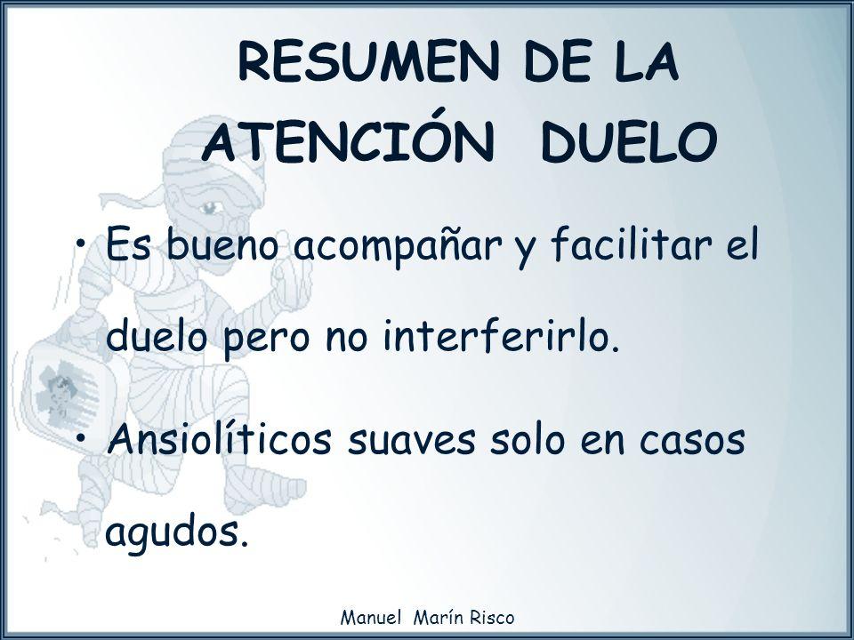 Manuel Marín Risco Es bueno acompañar y facilitar el duelo pero no interferirlo. Ansiolíticos suaves solo en casos agudos. RESUMEN DE LA ATENCIÓN DUEL