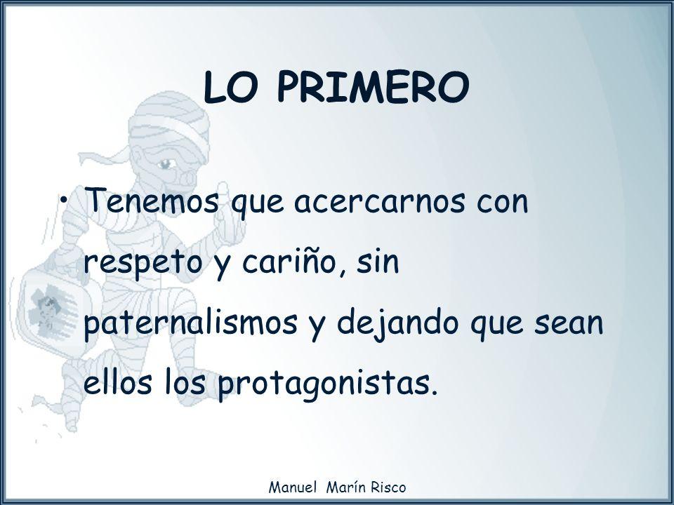 Manuel Marín Risco Tenemos que acercarnos con respeto y cariño, sin paternalismos y dejando que sean ellos los protagonistas. LO PRIMERO