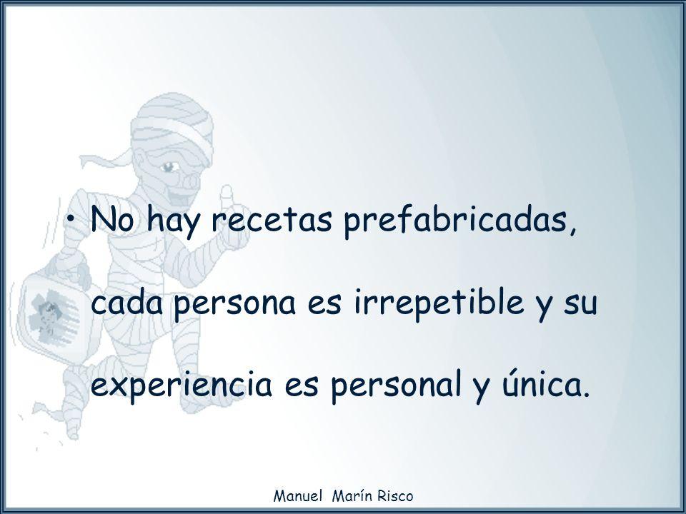 Manuel Marín Risco No hay recetas prefabricadas, cada persona es irrepetible y su experiencia es personal y única.
