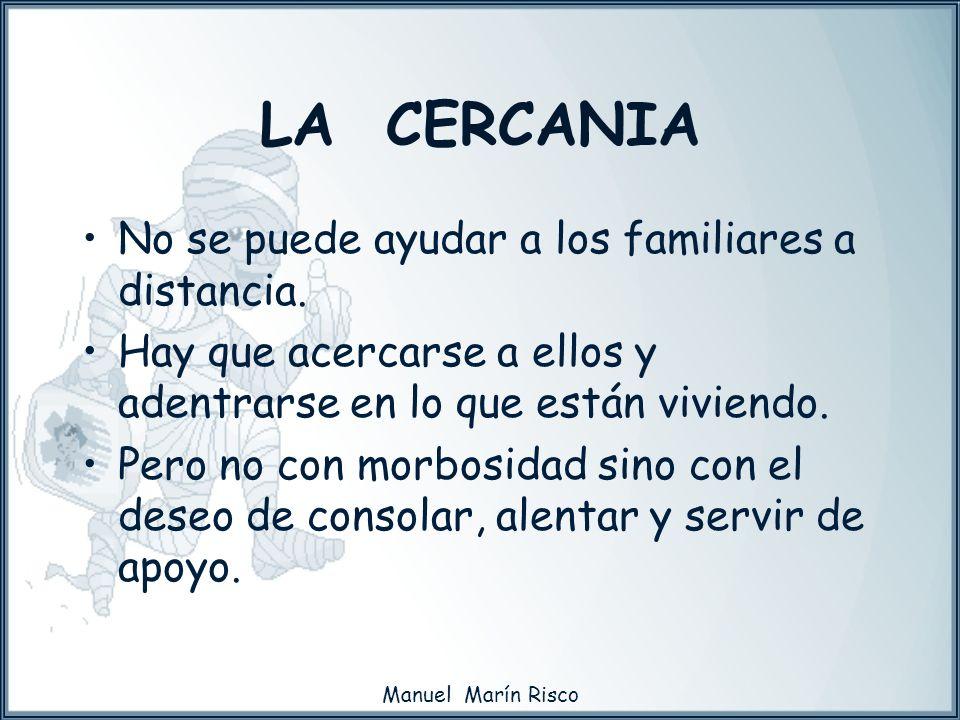 Manuel Marín Risco No se puede ayudar a los familiares a distancia. Hay que acercarse a ellos y adentrarse en lo que están viviendo. Pero no con morbo