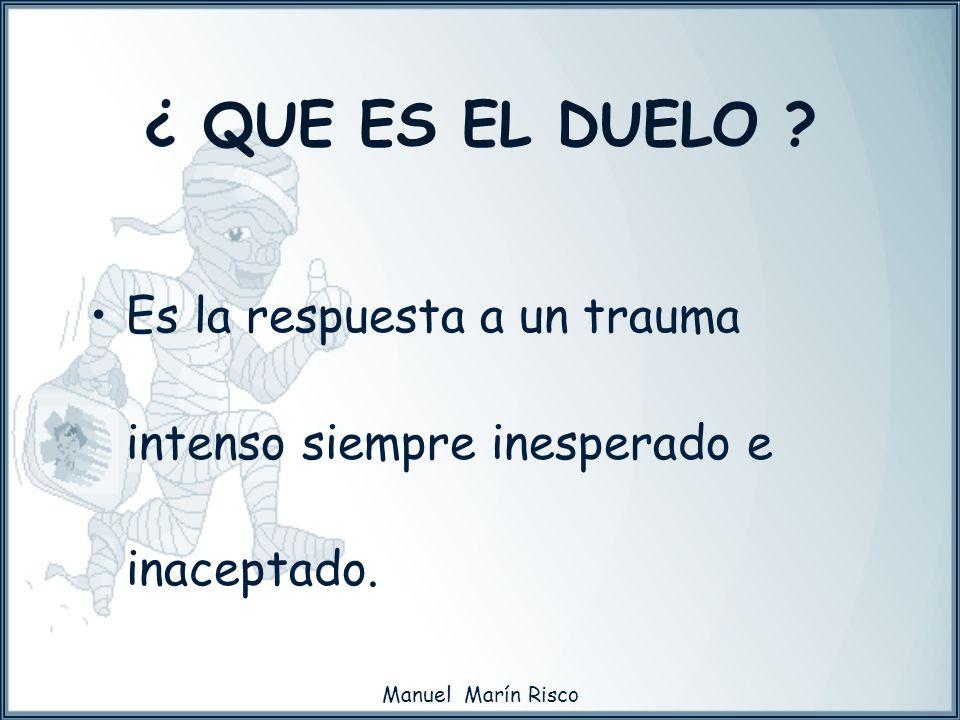 Manuel Marín Risco Es la respuesta a un trauma intenso siempre inesperado e inaceptado. ¿ QUE ES EL DUELO ?