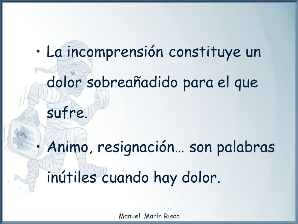 Manuel Marín Risco La incomprensión constituye un dolor sobreañadido para el que sufre. Animo, resignación… son palabras inútiles cuando hay dolor.