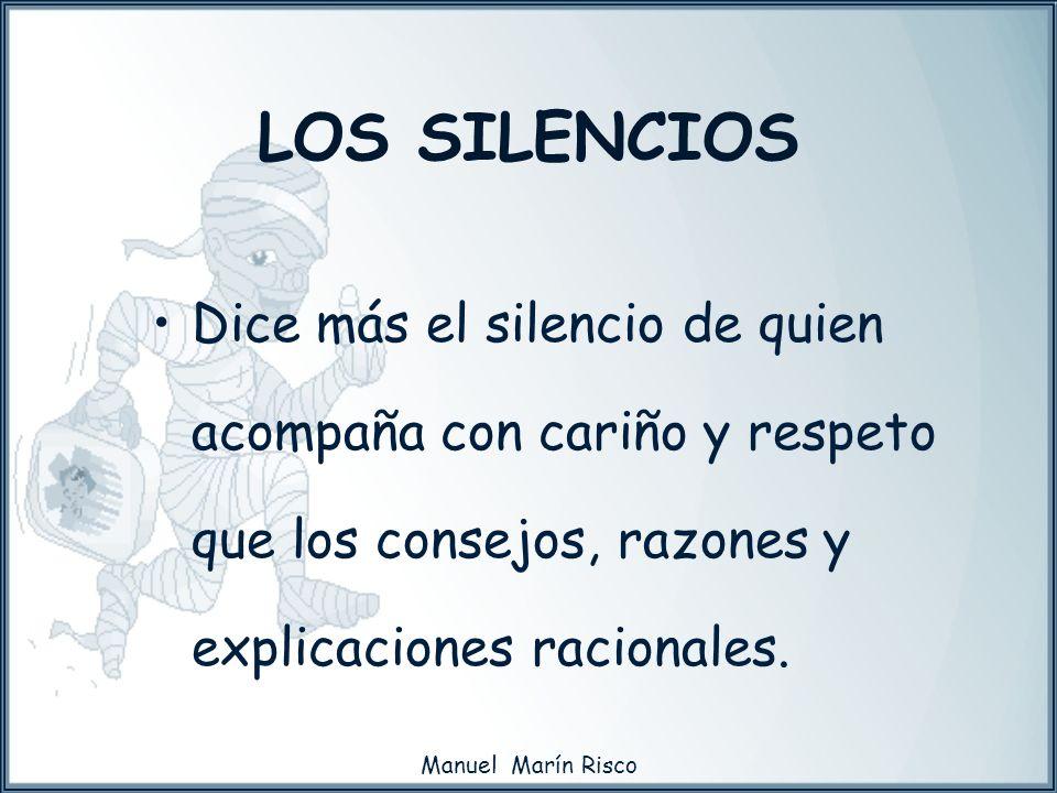 Manuel Marín Risco LOS SILENCIOS Dice más el silencio de quien acompaña con cariño y respeto que los consejos, razones y explicaciones racionales.