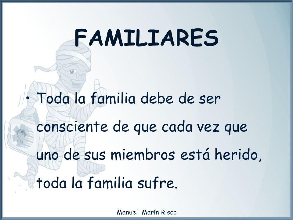 Manuel Marín Risco FAMILIARES Toda la familia debe de ser consciente de que cada vez que uno de sus miembros está herido, toda la familia sufre.
